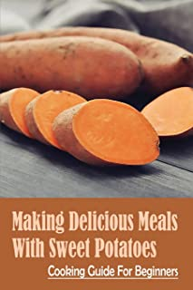Making Delicious Meals With Sweet Potatoes: Cooking Guide For Beginners: How To Cook Sweet Potato Recipe