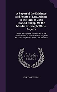 A Report of the Evidence and Points of Law, Arising in the Trial of John Francis Knapp, for the Murder of Joseph White, Es...