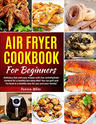 Air Fryer Cookbook For Beginners: Delicious fast and easy recipes with low carbohydrate content for a healthy but tasty diet! You can grill and fry food ... Air Fryer lid cookbook 2) (English Edition)