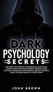 Dark Psychology Secrets: Discover The Winning Techniques Of Emotional Manipulation, Influence People Through Mind Control,...