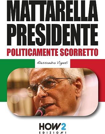 MATTARELLA PRESIDENTE: Politicamente Scorretto (HOW2 Edizioni Vol. 38)