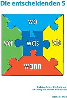 Die entscheidenden 5: Ein Leitfaden zur Erziehung und Betreuung von Kindern mit Autismus. (German Edition)