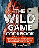 The Wild Game Cookbook: Cooking Wild Game Using Smoker and Grill, Complete Cookbook with Tasty Recipes of Game, Birds, Fish and Etc.