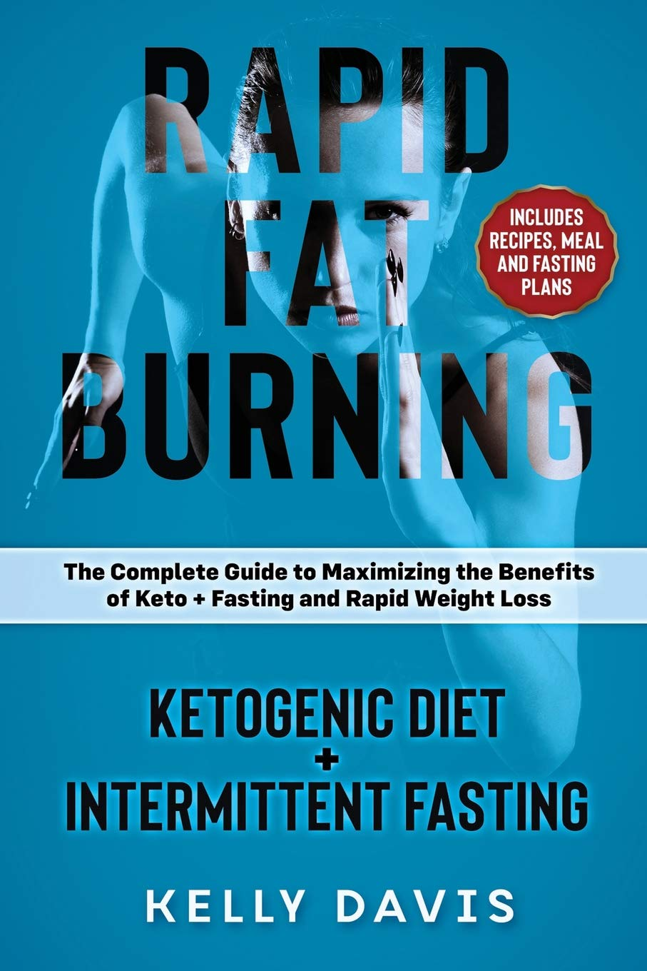 Rapid Fat Burning: Ketogenic Diet   Intermittent Fasting: The Complete Guide to Maximizing the Benefits of Keto   Fasting ...