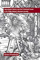 Apocalyptic History and the Protestant Cause in Sir Philip Sidney's Revised Arcadia (Medieval and Renaissance Texts and Studies)