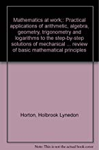 Mathematics at work;: Practical applications of arithmetic, algebra, geometry, trigonometry and logarithms to the step-by-step solutions of mechanical ... review of basic mathematical principles