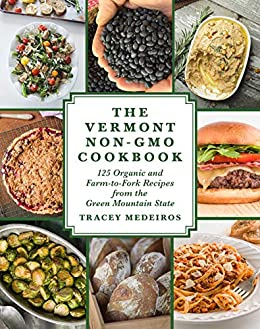 The Vermont Non-GMO Cookbook: 125 Organic and Farm-to-Fork Recipes from the Green Mountain State by [Tracey Medeiros]