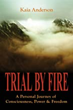 Trial by Fire: A Personal Journey of Consciousness, Power & Freedom