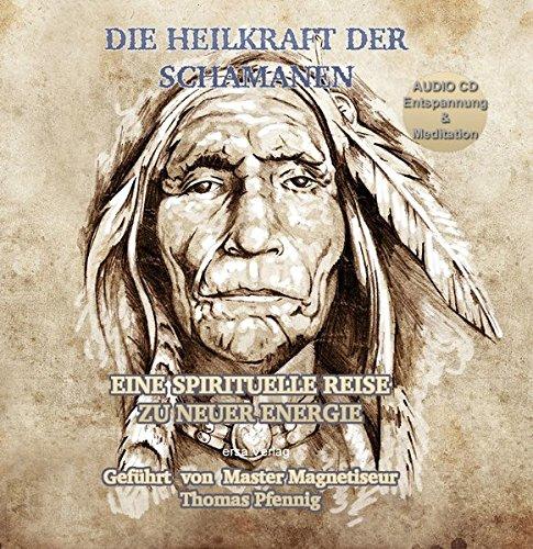 Die Heilkraft der Schamanen - Eine spirituelle Reise zu neuer Energie: Geführt von Master Magnetiseur Thomas Pfennig