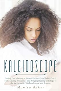 Kaleidoscope: Finding God's Beauty in Broken Places-Even Today, God Is Still Mending Brokenness and Bringing Healing and H...