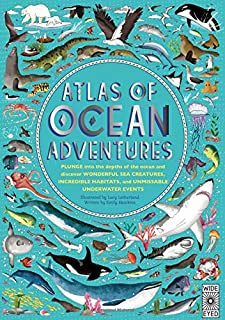 Atlas of Ocean Adventures: Plunge Into the Depths of the Ocean and Discover Wonderful Sea Creatures, Incredible Habitats, ...