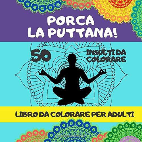 PORCA LA PUTTANA! 50 insulti da colorare libro da colorare per adulti: parolacce da colorare antistress, attività rilassante, parolacce rilassanti da ... meditazione, relax, ridurre rabbia ed ansia