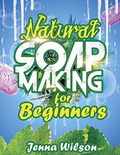 Natural Soap Making for Beginners: An Essential Guide to Soap Making for Beginners (Soap Crafting Book 1) by [Jenna Wilson]