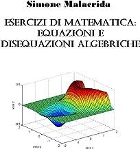 Esercizi di matematica: equazioni e disequazioni algebriche (Italian Edition)