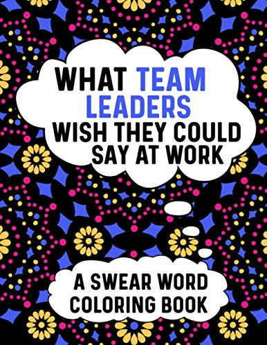 What Team Leaders Wish They Could Say At Work A Swear Word Coloring Book:...