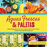 Aguas Frescas & Paletas: Refreshing Mexican Drinks and Frozen Treats, Traditional and Reimagined (English Edition)