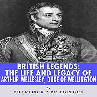 British Legends: The Life and Legacy of Arthur Wellesley, Duke of Wellington                   By:                                                                                                                                 Charles River Editors                               Narrated by:                                                                                                                                 Colin Fluxman                      Length: 1 hr and 11 mins     4 ratings     Overall 4.5