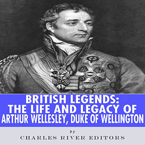 British Legends: The Life and Legacy of Arthur Wellesley, Duke of Wellington audiobook cover art