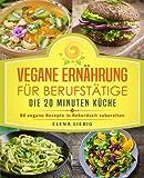 Vegane Ernährung für Berufstätige – Die 20 Minuten Küche: 80 vegane Rezepte in Rekordzeit zubereiten (Veganes Kochbuch, Vegan für Faule, vegan Kochen, schnelle Küche, schnell kochen, Expresskochen)