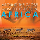 Around The Globe - Must See Places in Africa: African Travel Guide for Kids (Children's Explore the World Books) (English Edition)