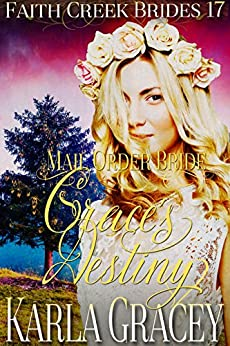 Mail Order Bride - Grace's Destiny: Clean and Wholesome Historical Western Cowboy Inspirational Romance (Faith Creek Brides Book 17) by [Karla Gracey]