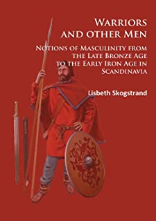 Warriors and other Men: Notions of Masculinity from the Late Bronze Age to the Early Iron Age in Scandinavia