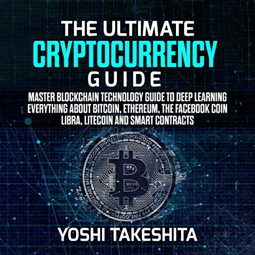 The Ultimate Cryptocurrency Guide: Master Blockchain Technology Guide to Deep Learning Everything About Bitcoin, Ethereum, the Facebook Coin Libra, Litecoin and Smart Contracts