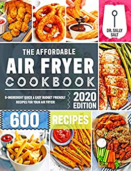The Affordable Air Fryer Cookbook 2020: 600 Quick & Easy 5-Ingredient Budget Friendly Recipes for Your Air Fryer by [Dr. Sally  Salt]