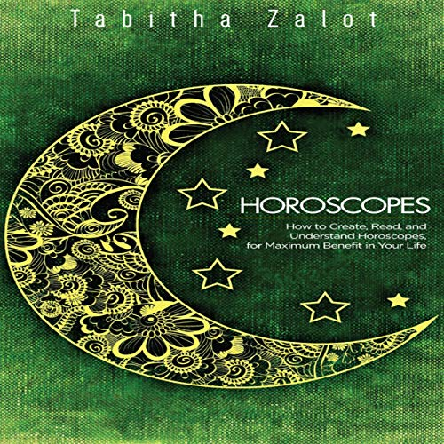 Horoscopes: How to Create, Read, and Understand Horoscopes, for Maximum Benefit in Your Life audiobook cover art