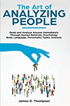 The Art of Analyzing People: Read and Analyze Anyone Immediately Through Human Behavior, Psychology, Body Language, Personality Types, Analysis