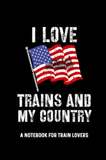 I Love Trains And My Country A Notebook For Train Lovers: Locomotive Train Lover American Flag Gifts For Men, Steam Train ...