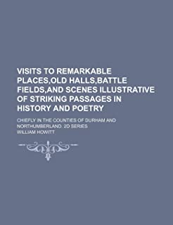 Visits to Remarkable Places, Old Halls, Battle Fields, and Scenes Illustrative of Striking Passages in History and Poetry;...