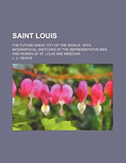 Saint Louis; The Future Great City of the World with Biographical Sketches of the Representative Men and Women of St. Loui...