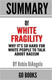 Summary of White Fragility: Why It's So Hard for White People to Talk About Racism by: Robin J. DiAngelo   a Go BOOKS Summ...