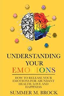 Understanding Your Emotions: A Simple Guide on How to Master your Emotions for Abundant Health Love and Happiness