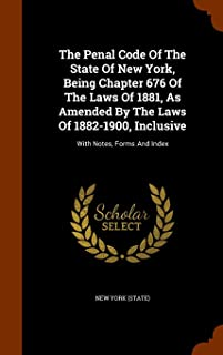 The Penal Code of the State of New York, Being Chapter 676 of the Laws of 1881, as Amended by the Laws of 1882-1900, Inclu...