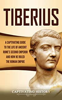 Tiberius: A Captivating Guide to the Life of Ancient Rome's Second Emperor and How He Ruled the Roman Empire