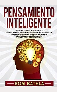 Pensamiento Inteligente: Supere los Errores de Pensamiento, Aprenda Técnicas Avanzadas para Pensar Inteligentemente, Tome ...