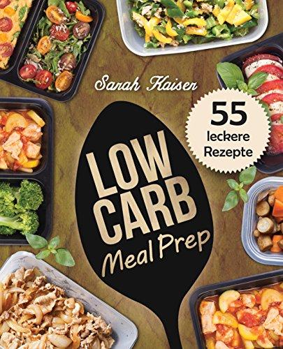 Low Carb Meal Prep: Vorkochen, aufbewahren & mitnehmen - Das Kochbuch mit 55 leckeren Rezepten zum Abnehmen und Zeit sparen (ideal für Berufstätige, Studenten und Sportler)