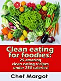 Clean eating for foodies: 25 amazing clean eating recipes under 250 calories!