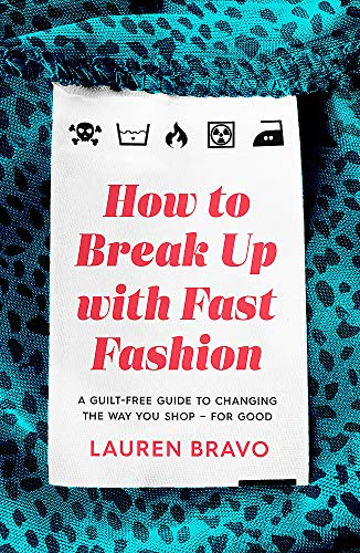 How To Break Up With Fast Fashion: A guilt-free guide to changing the way you shop – for good