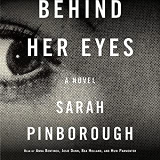 Behind Her Eyes     A Novel              By:                                                                                                                                 Sarah Pinborough                               Narrated by:                                                                                                                                 Anna Bentinck,                                                                                        Josie Dunn,                                                                                        Bea Holland,                   and others                 Length: 11 hrs and 29 mins     14,054 ratings     Overall 4.3