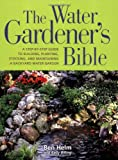 The Water Gardener's Bible: A Step-by-Step Guide to Building, Planting, Stocking, and Main...