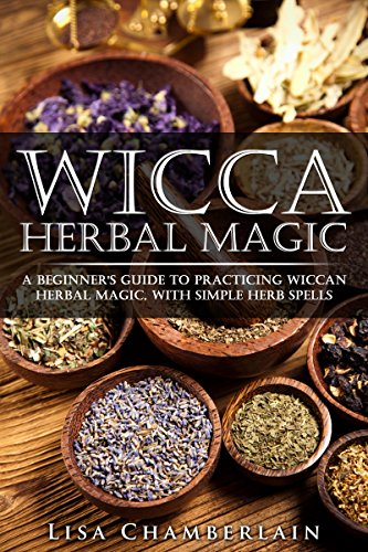 Wicca Herbal Magic: A Beginner's Guide to Practicing Wiccan Herbal Magic, with Simple Herb Spells (Wicca for Beginners Series)