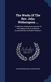 The Works of the REV. John Witherspoon ...: To Which Is Prefixed an Account of the Author's Life, in a Sermon Occasioned b...