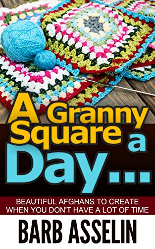 A Granny Square a Day...: Beautiful Afghans to Create When You Don`t Have a Lot of Time (Easy Crochet Series Book 3)