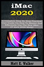 iMac 2020: A Complete Step By Step Practical User Guide On How To Master And Effectively Use The New iMac 27 Inch 2020 Mod...