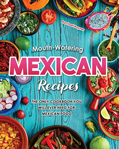 Mouth-Watering Mexican Recipes: The Only Cookbook You Will Ever Need for Mexican Food by [Rachael Rayner]