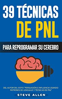 PNL - 39 Técnicas, Patrones y Estrategias de Programación Neurolinguistica para cambiar su vida y la de los demás: Las 39 ...