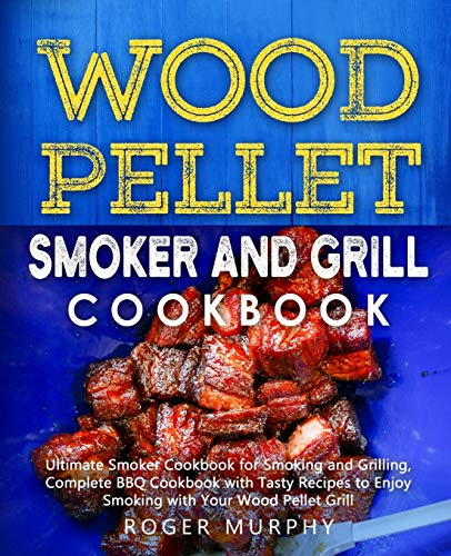 Wood Pellet Smoker and Grill Cookbook: Ultimate Smoker Cookbook for Smoking and Grilling, Complete Cookbook with Tasty BBQ Recipes to Enjoy Smoking with Your Wood Pellet Grill